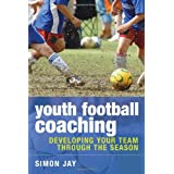 Youth Football Coaching: Developing Your Team Through the Seasonby Simon Jay