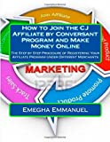 How to Join the CJ (Commission Junction) Affiliate by Conversant Program and Make Money Online: The Step by Step Procedure of Registering Your Affiliate Program Under Different Merchants