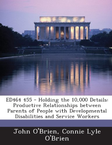 Ed464 455 - Holding the 10,000 Details: Productive Relationships Between Parents of People with Developmental Disabiliti