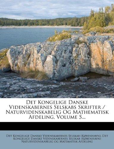 Det Kongelige Danske Videnskabernes Selskabs Skrifter / Naturvidenskabelig Og Mathematisk Afdeling, Volume 5...
