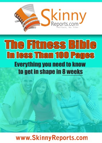 The Fitness Bible in less than 100 pages: Everything you need to know to get in shape in 8 weeks (Skinny Report)