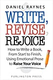 Write, Revise, Rejoice!: How to Write a Book, From Start to Finish, Using Emotional Prose to Raise Your Voice