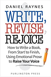 (FREE on 8/13) Write, Revise, Rejoice!: How To Write A Book, From Start To Finish, Using Emotional Prose To Raise Your Voice by Daniel Raynes - http://eBooksHabit.com