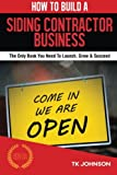 How To Build A Siding Contractor Business (Special Edition): The Only Book You Need To Launch, Grow & Succeed
