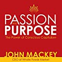 Passion and Purpose: John Mackey, CEO of Whole Foods Market, on the Power of Conscious Capitalism® Speech by John Mackey Narrated by John Mackey