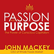 Passion and Purpose: John Mackey, CEO of Whole Foods Market, on the Power of Conscious Capitalism®  by John Mackey Narrated by John Mackey