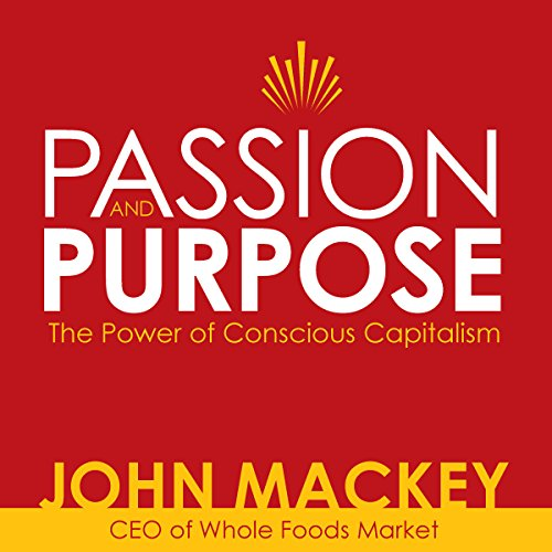 Passion and Purpose: John Mackey, CEO of Whole Foods Market, on the Power of Conscious Capitalism® by John Mackey