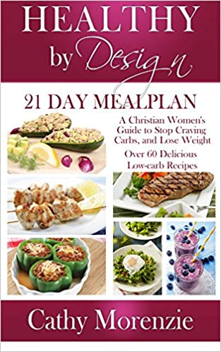 Healthy by Design: 21 Day Meal Plan: A Christian Woman's Guide to Stop Craving Carbs and Lose Weight - Over 60 Delicious Low Carb Recipes (biblical) (Christian weight loss)(diet)