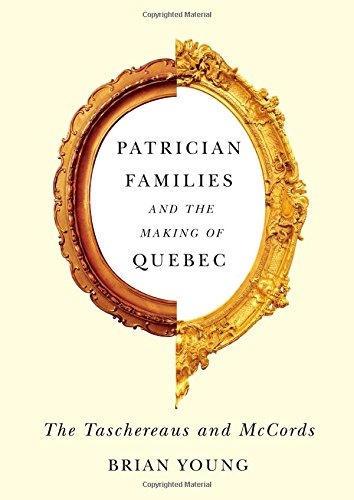 Patrician Families and the Making of Quebec: The Taschereaus and McCords (Studies on the History of Quebec/Etudes d'Histoire du Quebec)