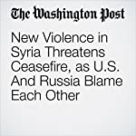 New Violence in Syria Threatens Ceasefire, as U.S. And Russia Blame Each Other | Liz Sly,Karen DeYoung,Louisa Loveluck