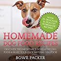 Homemade Dog Food Recipes: Discover the Importance of Healthy Dog Food & Make Your Own Natural Dog Food Audiobook by Bowe Packer Narrated by Chris Brinkley