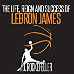The Life, Reign and Success of Lebron James | J.D. Rockefeller