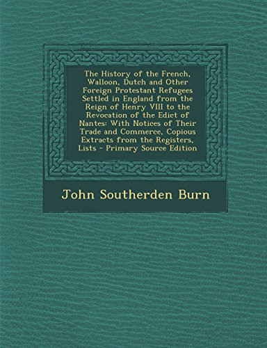 The History of the French, Walloon, Dutch and Other Foreign Protestant Refugees Settled in England from the Reign of Henry VIII to the Revocation of T