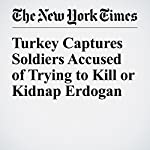 Turkey Captures Soldiers Accused of Trying to Kill or Kidnap Erdogan | Tim Arango,Ceylan Yeginsu