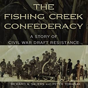 The Fishing Creek Confederacy: A Story of Civil War Draft Resistance (Shades of Blue and Gray) | [Richard A. Sauers, Peter Tomasak]