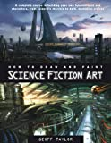 How to Draw and Paint Science Fiction Art: A Complete Course in Building Your Own Futurescapes and Characters, from Scientific Marvels to Dark, DystopHOW TO DRAW AND PAINT SCIENCE FICTION ART: A COMPLETE COURSE IN BUILDING YOUR OWN FUTURESCAPES AND... (1844486915) by Taylor, Geoff