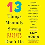 13 Things Mentally Strong Parents Don't Do: Raising Self-Assured Children and Training Their Brains for a Life of Happiness, Meaning, and Success | Amy Morin