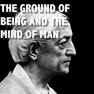 The Ground of Being and the Mind of Man | [Jiddu Krishnamurti]