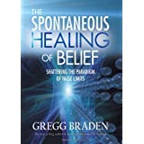 The Spontaneous Healing of Belief: Shattering the Paradigm of False Limits ~ Gregg Braden