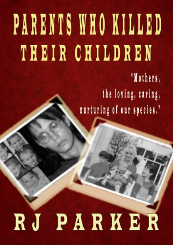 A gripping overview of how things can go horribly wrong in once-loving families…  Parents Who Killed Their Children: True stories of Filicidal Murder, Mental Health and Postpartum Psychosis by RJ Parker