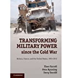 img - for [ TRANSFORMING MILITARY POWER SINCE THE COLD WAR: BRITAIN, FRANCE, AND THE UNITED STATES, 1991 2012 ] By Farrell, Theo ( Author) 2013 [ Hardcover ] book / textbook / text book