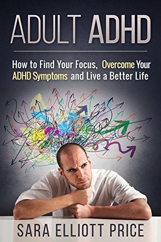 Adult ADHD: How to Find Your Focus, Overcome Your ADHD Symptoms and Live a Better Life (Attention Deficit Disorder, ADD)