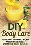 DIY Body Care: Over 150 Easy Deodorants, Skin, Hair and Health Care Products with Natural Organic Ingredients (Homemade Beauty Products)