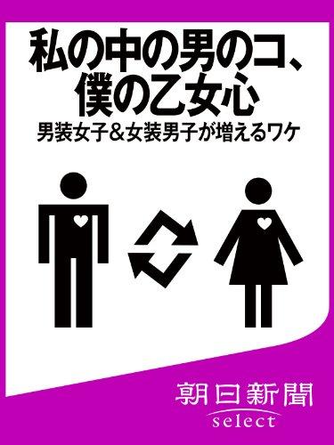 私の中の男のコ、僕の乙女心 男装女子&女装男子が増えるワケ (朝日新聞デジタルSELECT)