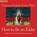 How to Be an Elder: Myths and Stories of the Wise Woman Archetype Rede von Clarissa Pinkola Estés Gesprochen von: Clarissa Pinkola Estés