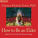 How to Be an Elder: Myths and Stories of the Wise Woman Archetype | Clarissa Pinkola Estés