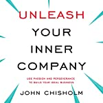 Unleash Your Inner Company: Use Passion and Perseverance to Build Your Ideal Business | John Chisholm
