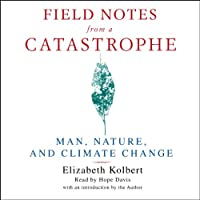 Field Notes from a Catastrophe: Man, Nature, and Climate Change (       UNABRIDGED) by Elizabeth Kolbert Narrated by Hope Davis