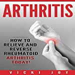 Arthritis: How to Relieve and Reverse Rheumatoid Arthritis Today | Vicki Joy