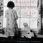 Teaching the Cat to Sit: A Memoir   Michelle Theall
