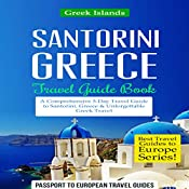 Santorini, Greece: Travel Guide Book - A Comprehensive 5-Day Travel Guide to Santorini, Greece & Unforgettable Greek Travel: Best Travel Guides to Europe Series, Volume 8 | [Passport to European Travel Guides]