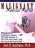 Malignant Medical Myths: Why MEdical Treatment Causes 200,000 Deaths in the USA each Year, and How to Protect Yourself