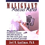 Malignant Medical Myths: Why MEdical Treatment Causes 200,000 Deaths in the USA each Year, and How to Protect Yourself ~ Joel M. Kauffman