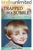 TRAPPED IN A BUBBLE: The Heartbreaking True Story of Child Abuse, Bullying and Depression (Child Abuse True Stories)