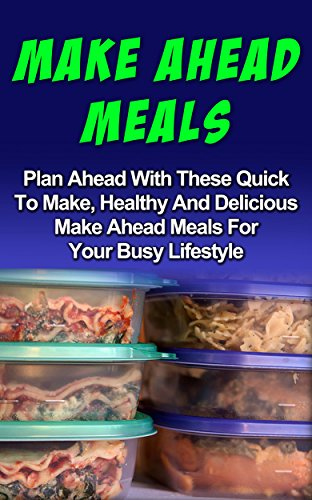 Make Ahead Meals: Plan Ahead With These Quick To Make, Healthy And Delicious Make Ahead Meals For Your Busy Lifestyle: Make Ahead Meals Series (Make Ahead ... And Recipes, Make Ahead Meals Cookbook,) by Mandy Lorren