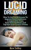 Lucid Dreaming: How To Use Lucid Dreams To Improve Your Confidence, Conquer Your Fears, Solve Your Problems And Tap Into Your Creative Genius