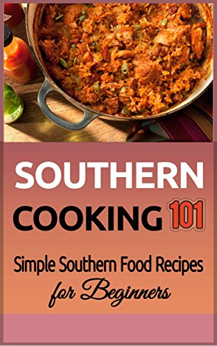 Southern Cooking 101: Simple Southern Food Recipes for Beginners (Southern Food - Southern Meals - Southern Recipes - Soul Food - American Cuisine) by Alice Brown