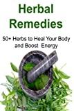 Herbal Remedies:  50+ Herbs to Heal Your Body and Boost Energy: Herbal Remedies, Organic Remedies, Herbal Remedies Book, Herbal Remedies Tips, Natural Remedies