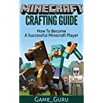 Minecraft Crafting Guide:How To Become A Successful Minecraft Player (Crafting Recipe Book)[Unofficial Guide] (minecraft free download, minecraft crafting … minecraft recipes, minecraft guides)