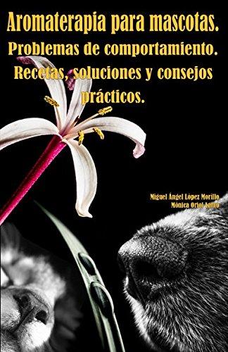 Aromaterapia para mascotas. Problemas de comportamiento. Recetas, soluciones y consejos practicos.  [Lopez Morillo, Sr. Miguel Angel - Oriol Lamo, Sra Monica] (Tapa Blanda)