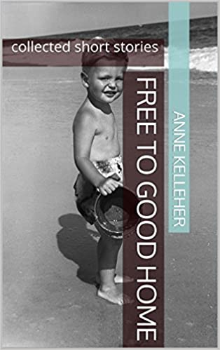 Free to Good Home: collected short stories by Anne Kelleher