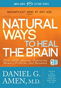 Natural Ways to Heal the Brain: Treat ADD, Anxiety, Depression, Memory Problems, and Insomnia