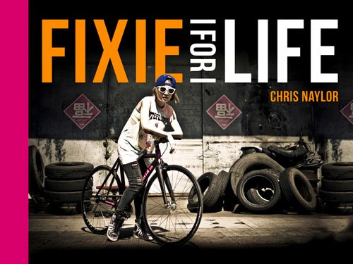 Fixie For Life: Urban Fixed-Gear Style and Culture