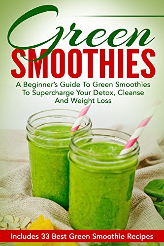 Green Smoothies: A Beginner's Guide To Green Smoothies To Supercharge Your Detox, Cleanse And Weight Loss - Includes 33 Best Green Smoothie Recipes (Smoothie Recipe Book, Smoothies For Weight Loss) by Angela Bowman