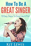 How to Be A Great Singer: 10 Easy Steps to Sing Like A Pro!: Music Career Lessons and Advising