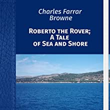 Charles Farrar Browne: Roberto the Rover; A Tale of Sea and Shore (       UNABRIDGED) by Charles Browne Narrated by Anastasia Bartolo